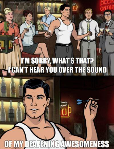 Archer I can't hear you giant throbbing erection awesomeness me punching you in the face